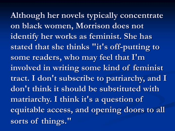 """Although her novels typically concentrate on black women, Morrison does not identify her works as feminist. She has stated that she thinks """"it's off-putting to some readers, who may feel that I'm involved in writing some kind of feminist tract. I don't subscribe to patriarchy, and I don't think it should be substituted with matriarchy. I think it's a question of equitable access, and opening doors to all sorts of things."""""""