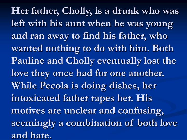 Her father, Cholly, is a drunk who was left with his aunt when he was young and ran away to find his father, who wanted nothing to do with him. Both Pauline and Cholly eventually lost the love they once had for one another. While Pecola is doing dishes, her intoxicated father rapes her. His motives are unclear and confusing, seemingly a combination of both love and hate.