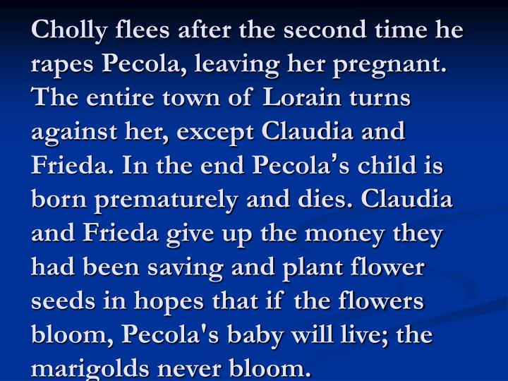 Cholly flees after the second time he rapes Pecola, leaving her pregnant. The entire town of Lorain turns against her, except Claudia and Frieda. In the end Pecola