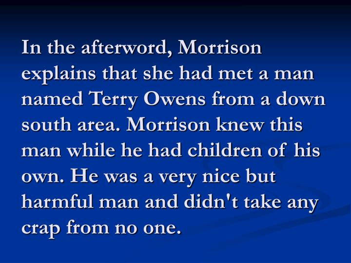 In the afterword, Morrison explains that she had met a man named Terry Owens from a down south area. Morrison knew this man while he had children of his own. He was a very nice but harmful man and didn't take any crap from no one.