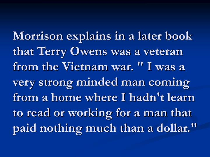 """Morrison explains in a later book that Terry Owens was a veteran from the Vietnam war. """" I was a very strong minded man coming from a home where I hadn't learn to read or working for a man that paid nothing much than a dollar."""""""