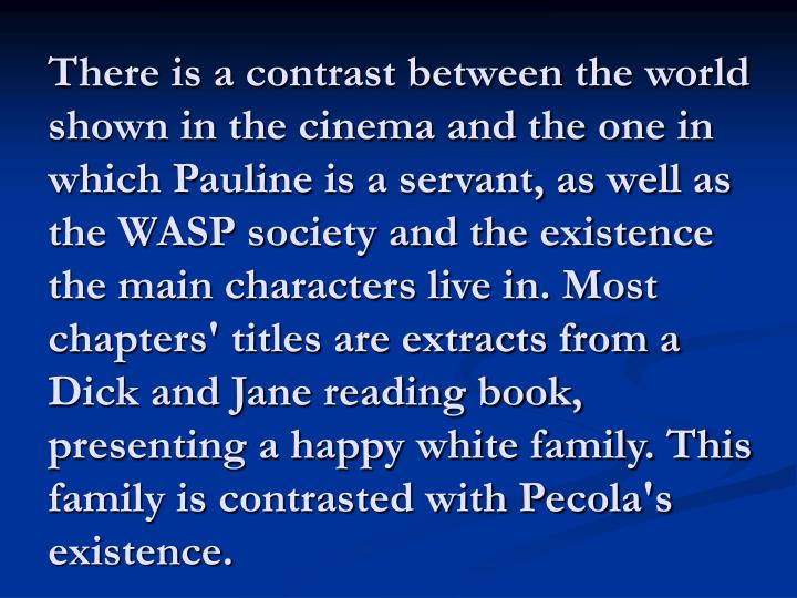 There is a contrast between the world shown in the cinema and the one in which Pauline is a servant, as well as the WASP society and the existence the main characters live in. Most chapters' titles are extracts from a Dick and Jane reading book, presenting a happy white family. This family is contrasted with Pecola's existence.