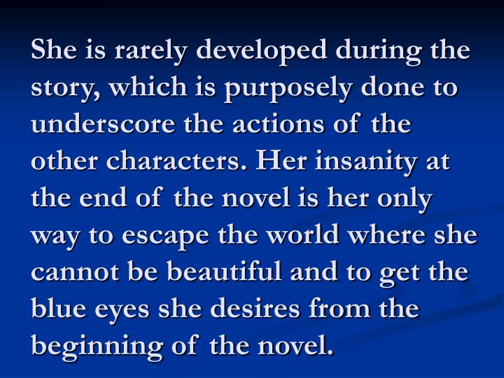She is rarely developed during the story, which is purposely done to underscore the actions of the other characters. Her insanity at the end of the novel is her only way to escape the world where she cannot be beautiful and to get the blue eyes she desires from the beginning of the novel.
