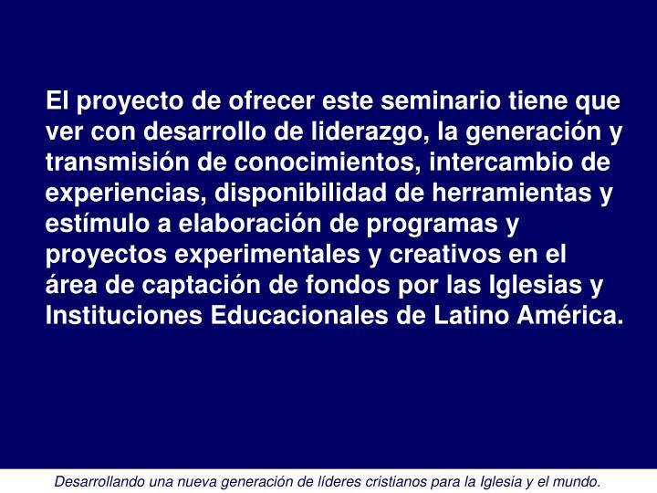 El proyecto de ofrecer este seminario tiene que ver con desarrollo de liderazgo, la generación y transmisión de conocimientos, intercambio de experiencias, disponibilidad de herramientas y estímulo a elaboración de programas y proyectos experimentales y creativos en el área de captación de fondos por las Iglesias y Instituciones Educacionales de Latino América.