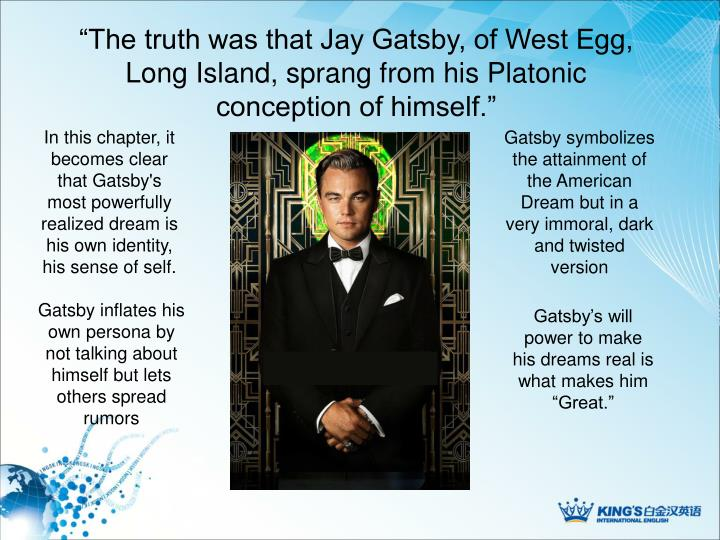 """""""The truth was that Jay Gatsby, of West Egg, Long Island, sprang from his Platonic conception of himself."""""""