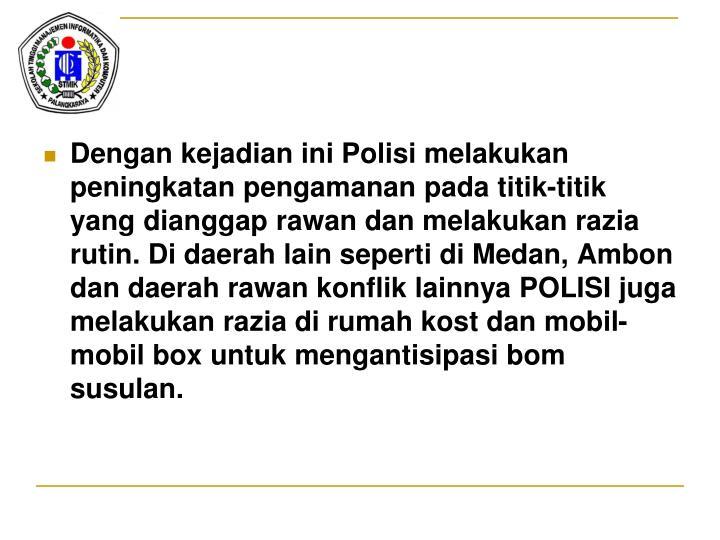 Dengan kejadian ini Polisi melakukan peningkatan pengamanan pada titik-titik yang dianggap rawan dan melakukan razia rutin. Di daerah lain seperti di Medan, Ambon dan daerah rawan konflik lainnya POLISI juga melakukan razia di rumah kost dan mobil-mobil box untuk mengantisipasi bom susulan.