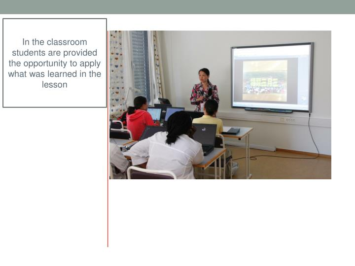 In the classroom students are provided the opportunity to apply what was learned in the lesson
