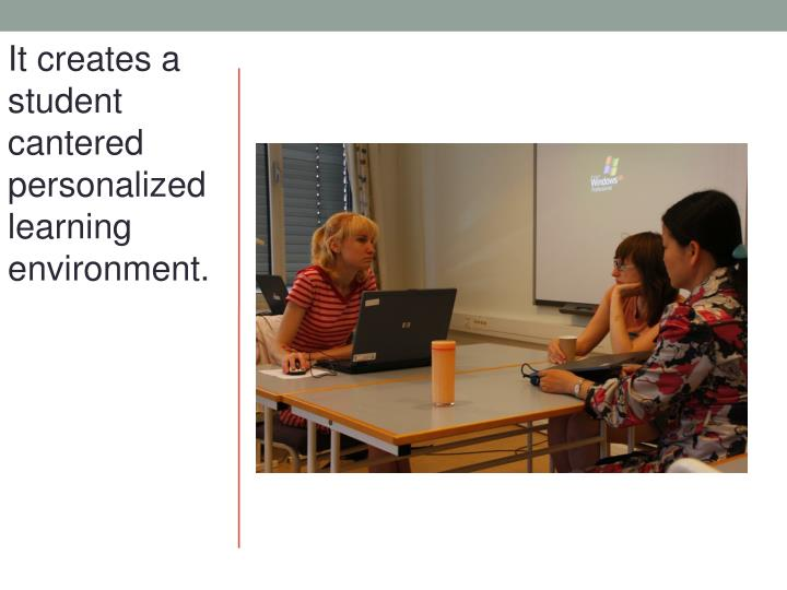 It creates a student cantered personalized learning environment.