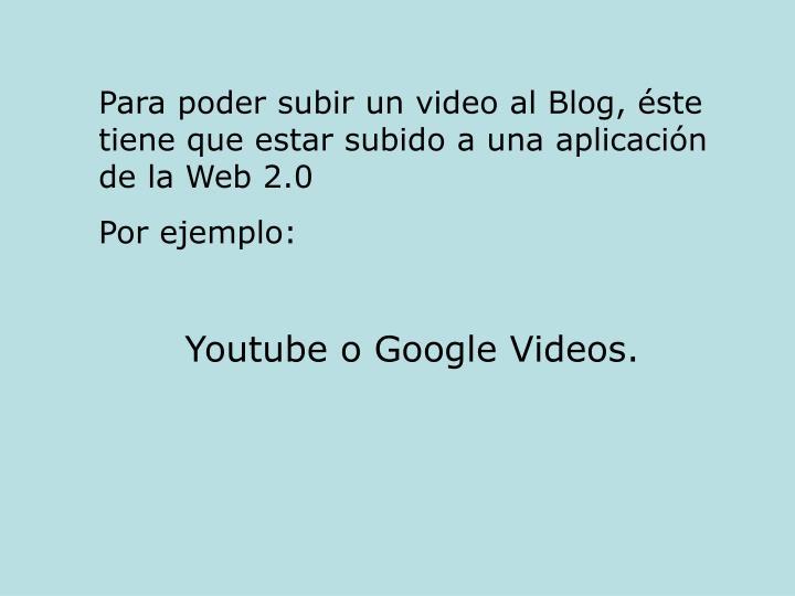Para poder subir un video al Blog, éste tiene que estar subido a una aplicación de la Web 2.0