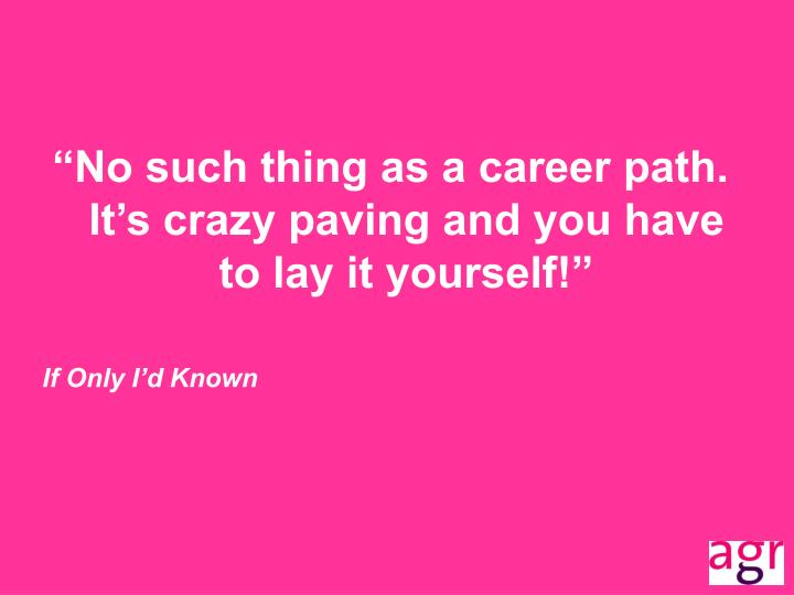 """""""No such thing as a career path.  It's crazy paving and you have to lay it yourself!"""""""
