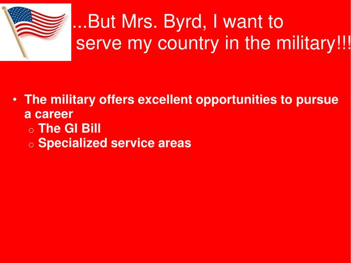...But Mrs. Byrd, I want to serve    serve my country in the military!!!!
