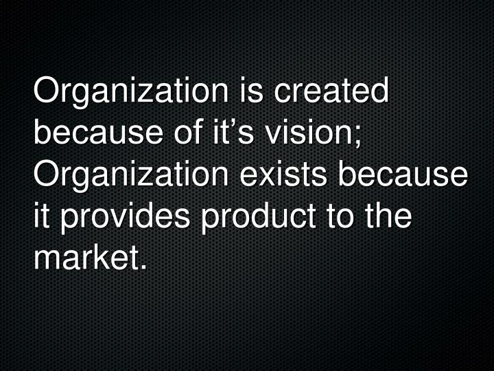 Organization is created because of it's vision;