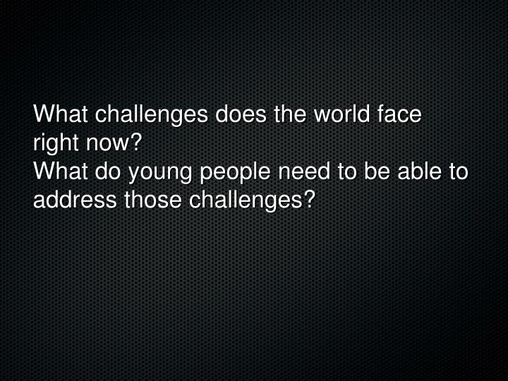 What challenges does the world face right now?