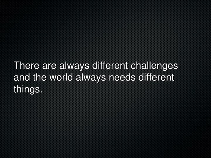 There are always different challenges and the world always needs different things.