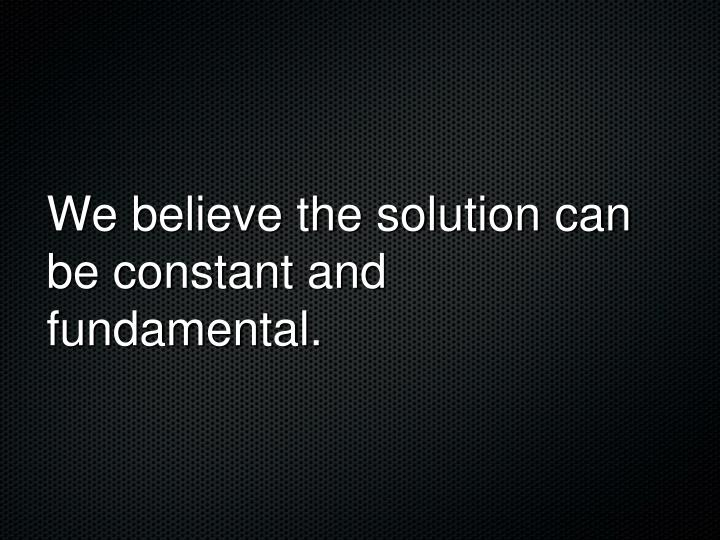We believe the solution can be constant and fundamental.
