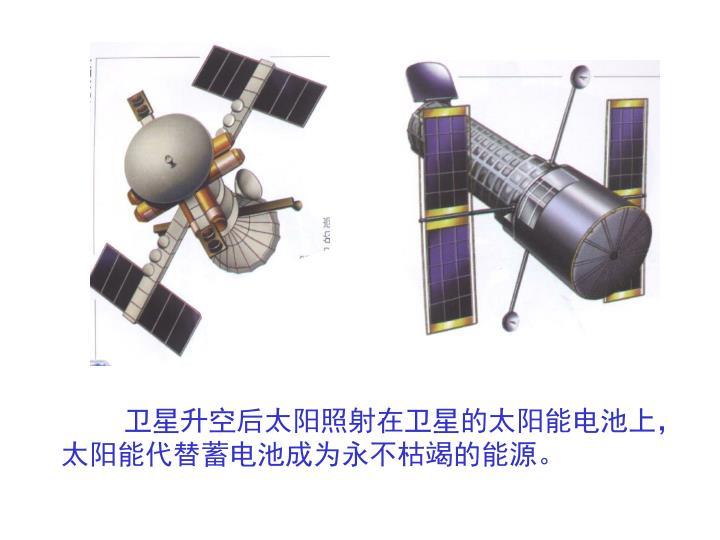卫星升空后太阳照射在卫星的太阳能电池上,太阳能代替蓄电池成为永不枯竭的能源。