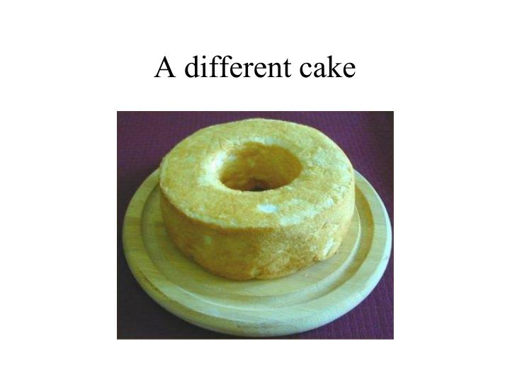 A different cake