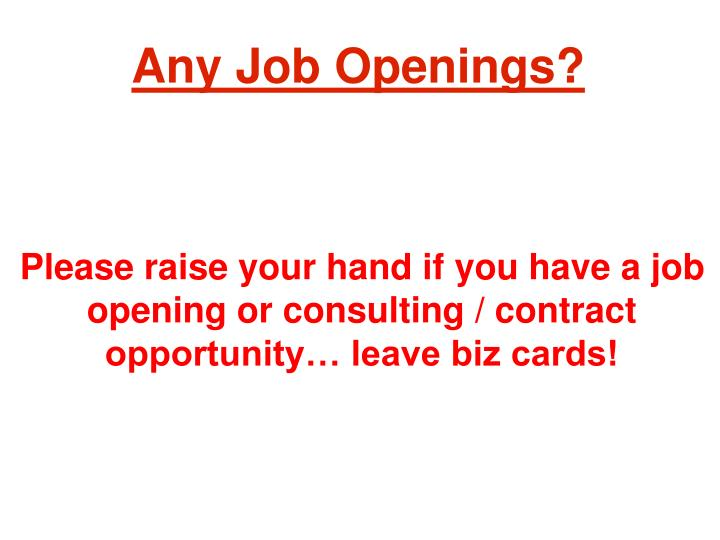 Please raise your hand if you have a job opening or consulting / contract opportunity… leave biz cards!