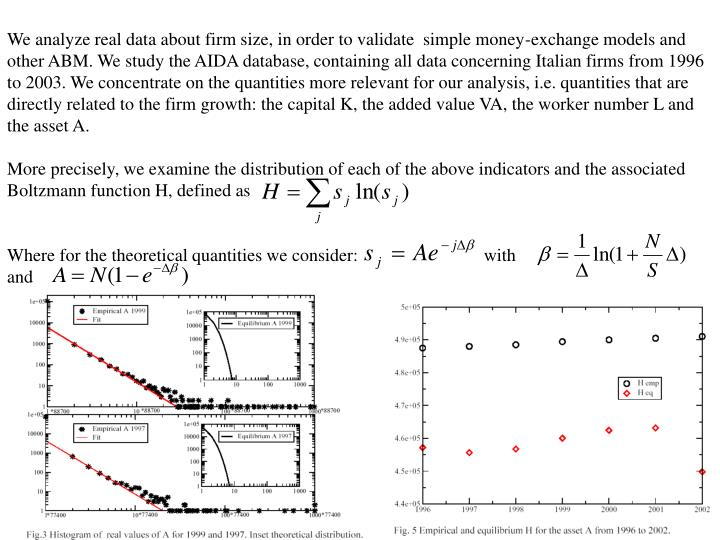 We analyze real data about firm size, in order to validate  simple money-exchange models and other ABM. We study the AIDA database, containing all data concerning Italian firms from 1996 to 2003. We concentrate on the quantities more relevant for our analysis, i.e. quantities that are directly related to the firm growth: the capital K, the added value VA, the worker number L and the asset A.
