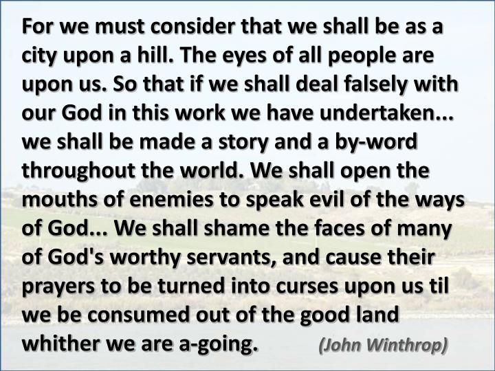 For we must consider that we shall be as a city upon a hill. The eyes of all people are upon us. So that if we shall deal falsely with our God in this work we have undertaken... we shall be made a story and a by-word throughout the world. We shall open the mouths of enemies to speak evil of the ways of God... We shall shame the faces of many of God's worthy servants, and cause their prayers to be turned into curses upon us til we be consumed out of the good land whither we are a-going.