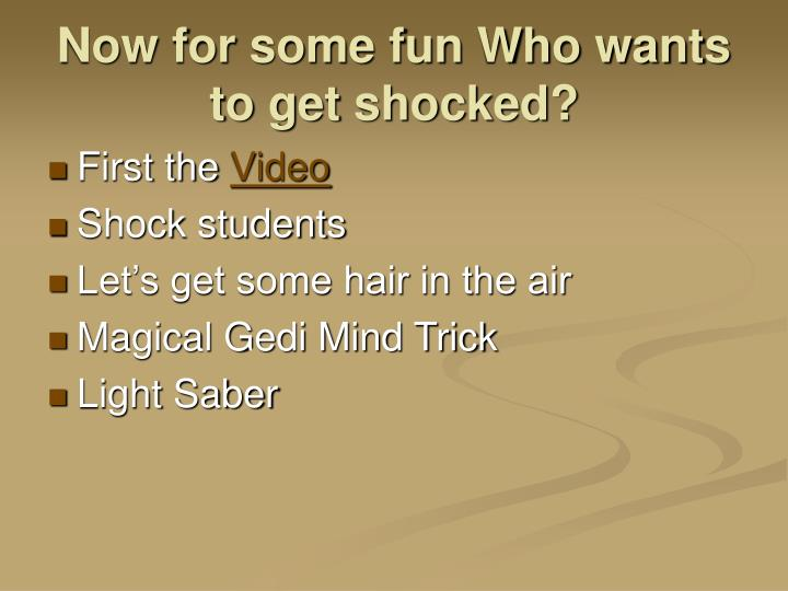 Now for some fun Who wants to get shocked?
