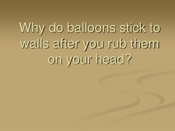 Why do balloons stick to walls after you rub them on your head?