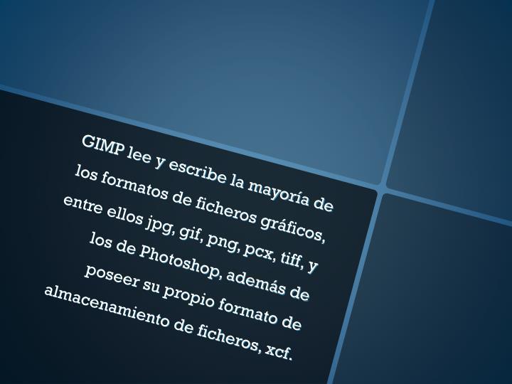 GIMP lee y escribe la mayoría de los formatos de ficheros gráficos, entre ellos jpg, gif, png, pcx, tiff, y los de Photoshop, además de poseer su propio formato de almacenamiento de ficheros, xcf.