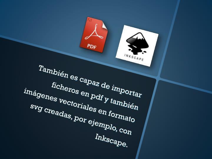 También es capaz de importar ficheros en pdf y también imágenes vectoriales en formato svg creadas, por ejemplo, con Inkscape.
