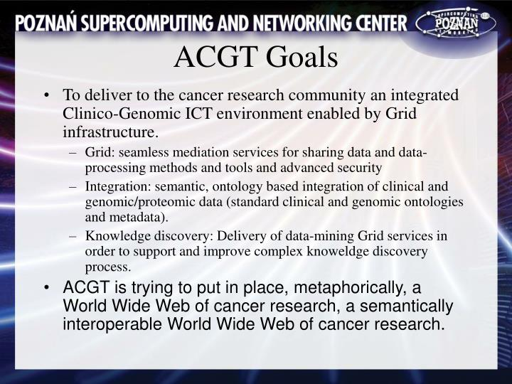 To deliver to the cancer research community an integrated Clinico-Genomic ICT environment enabled by Grid infrastructure.
