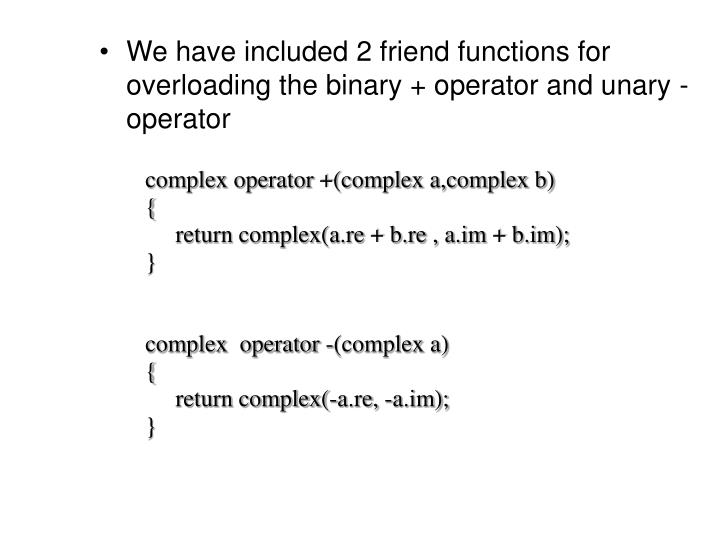 We have included 2 friend functions for overloading the binary + operator and unary - operator