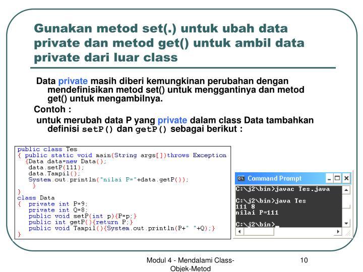 Gunakan metod set(.) untuk ubah data private dan metod get() untuk ambil data private dari luar class