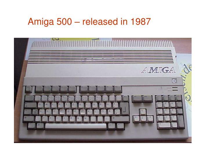 Amiga 500 – released in 1987