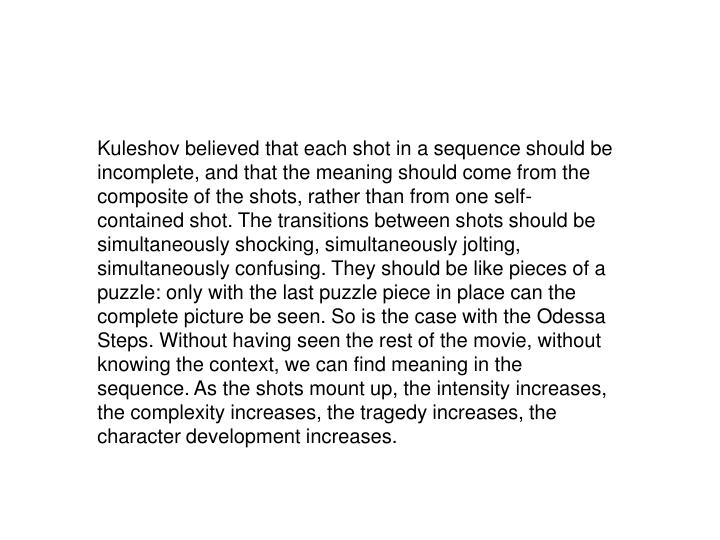 Kuleshov believed that each shot in a sequence should be incomplete, and that the meaning should come from the composite of the shots, rather than from one self-contained shot. The transitions between shots should be simultaneously shocking, simultaneously jolting, simultaneously confusing. They should be like pieces of a puzzle: only with the last puzzle piece in place can the complete picture be seen. So is the case with the Odessa Steps. Without having seen the rest of the movie, without knowing the context, we can find meaning in the sequence. As the shots mount up, the intensity increases, the complexity increases, the tragedy increases, the character development increases.