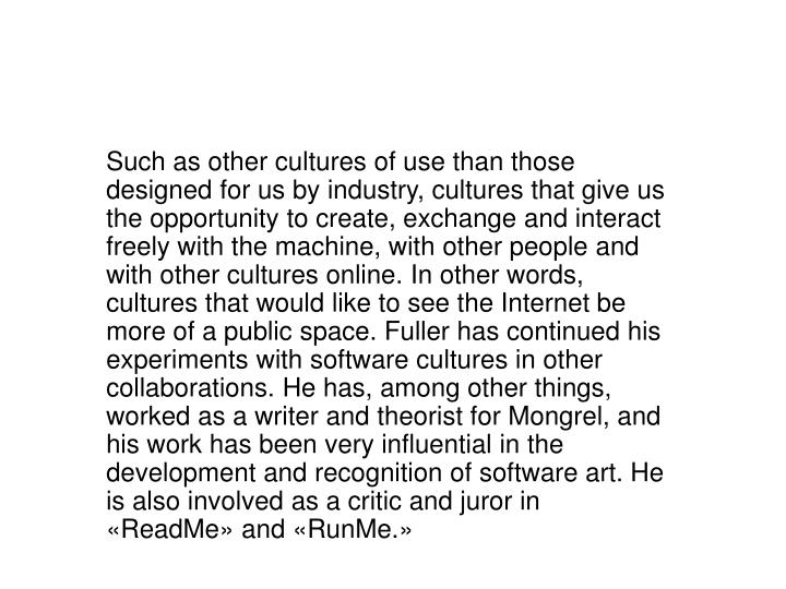Such as other cultures of use than those designed for us by industry, cultures that give us the opportunity to create, exchange and interact freely with the machine, with other people and with other cultures online. In other words, cultures that would like to see the Internet be more of a public space. Fuller has continued his experiments with software cultures in other collaborations. He has, among other things, worked as a writer and theorist for Mongrel, and his work has been very influential in the development and recognition of software art. He is also involved as a critic and juror in «ReadMe» and «RunMe.»