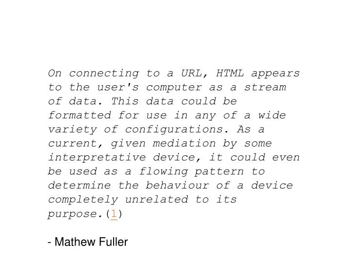 On connecting to a URL, HTML appears to the user's computer as a stream of data. This data could be formatted for use in any of a wide variety of configurations. As a current, given mediation by some interpretative device, it could even be used as a flowing pattern to determine the behaviour of a device completely unrelated to its purpose.