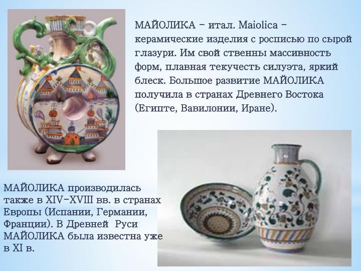 МАЙОЛИКА - итал. Maiolica - керамические изделия с росписью по сырой глазури. Им свойственны массивность форм, плавная текучесть силуэта, яркий блеск. Большое развитие