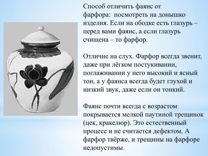 Способ отличить фаянс от фарфора: посмотреть на донышко изделия. Если на ободке есть глазурь – перед вами фаянс, а если глазурь счищена – то фарфор.