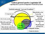 cadrul general pentru legisla ia ue legisla ia ue cu privire la raportare financiar i audit