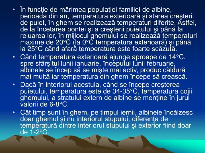În funcţie de mărimea populaţiei familiei de albine, perioada din an, temperatura exterioară şi starea creşterii de puiet, în ghem se realizează temperaturi diferite. Astfel, de la încetarea pontei şi a creşterii puietului şi până la reluarea lor, în mijlocul ghemului se realizează temperaturi maxime de 20°C (la 0°C temperatura exterioară) şi până la 25°C când afară temperatura este foarte scăzută.