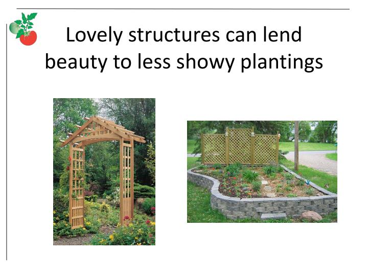 Lovely structures can lend beauty to less showy plantings