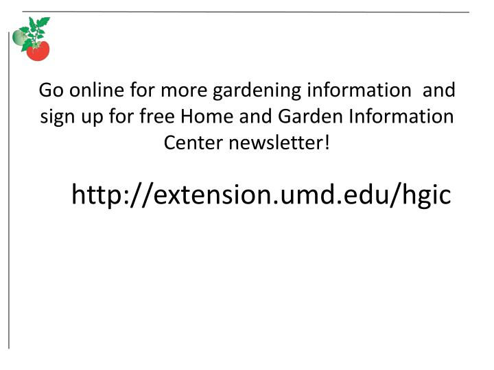 Go online for more gardening information  and sign up for free Home and Garden Information Center newsletter!
