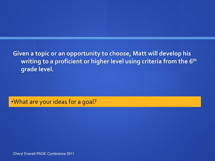 Given a topic or an opportunity to choose, Matt will develop his writing to a proficient or higher level using criteria from the 6