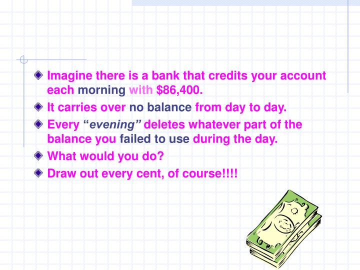 Imagine there is a bank that credits your account each