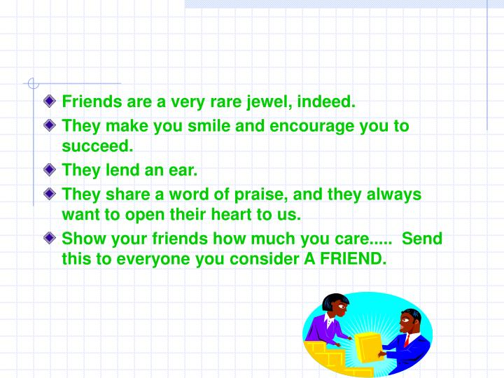 Friends are a very rare jewel, indeed.