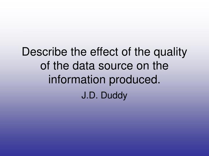 Describe the effect of the quality of the data source on the information produced