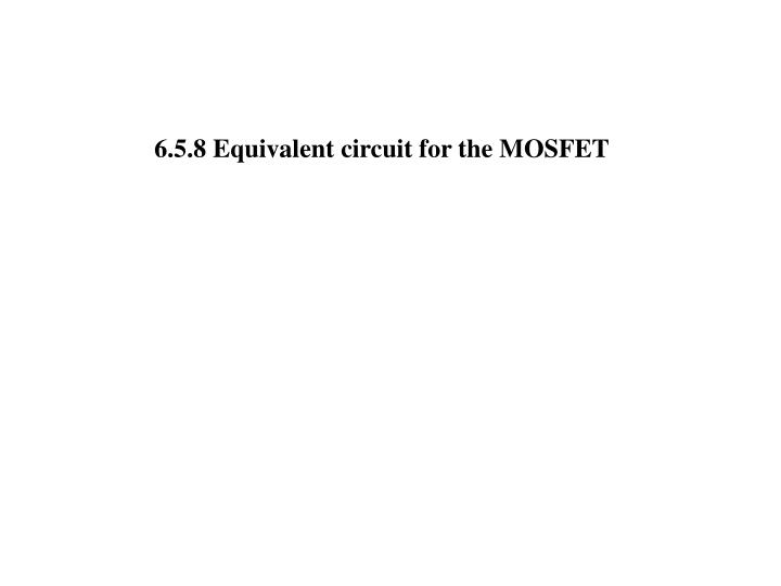 6.5.8 Equivalent circuit for the MOSFET