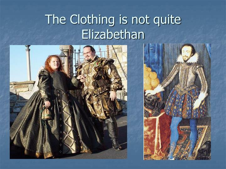 The Clothing is not quite Elizabethan