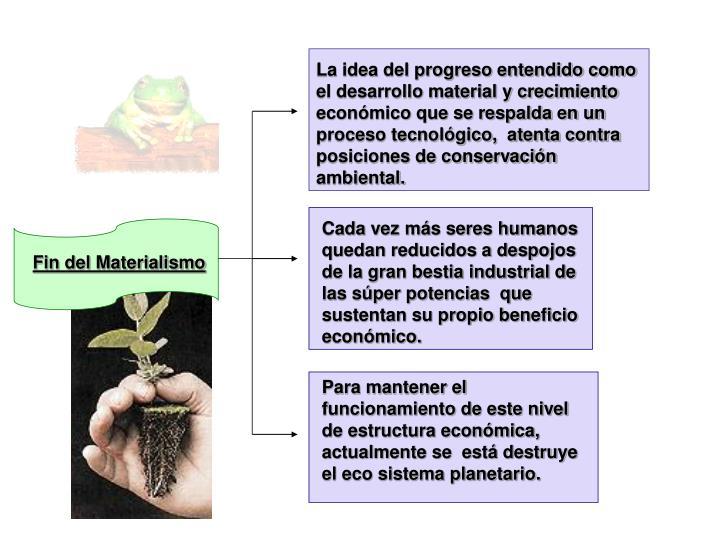 La idea del progreso entendido como el desarrollo material y crecimiento económico que se respalda en un proceso tecnológico,  atenta contra posiciones de conservación ambiental.