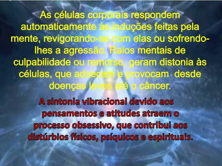 As células corporais respondem automaticamente às induções feitas pela mente, revigorando-se com elas ou sofrendo-lhes a agressão. Raios mentais de culpabilidade ou remorso, geram distonia às células, que adoecem e provocam  desde doenças leves até o câncer.
