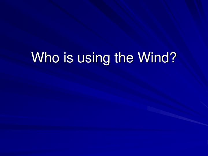 Who is using the Wind?